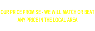 OUR PRICE PROMISE - WE WILL MATCH OR BEAT  ANY PRICE IN THE LOCAL AREA